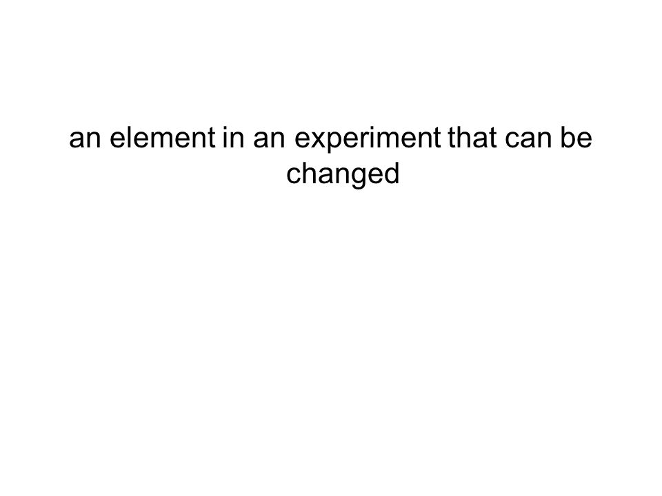 an element in an experiment that can be changed