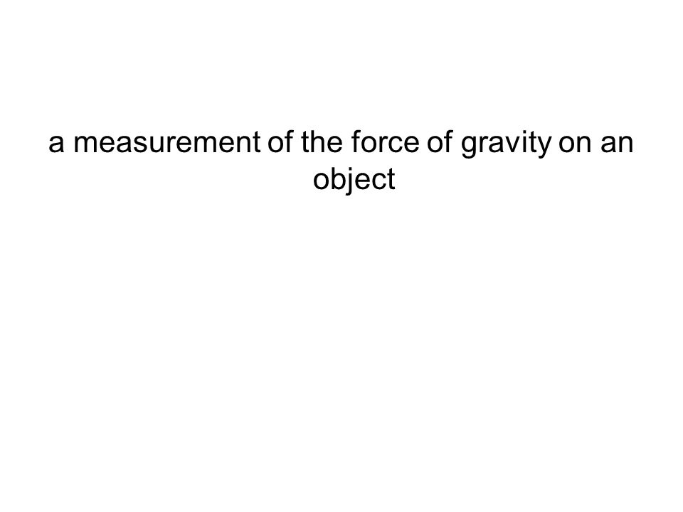 a measurement of the force of gravity on an object
