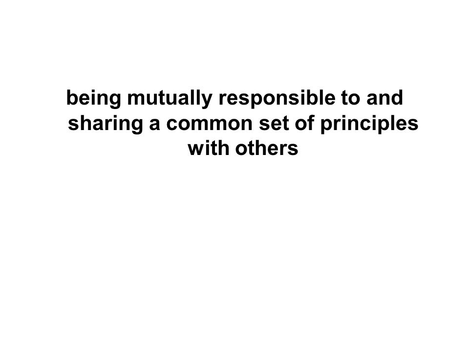 being mutually responsible to and sharing a common set of principles with others