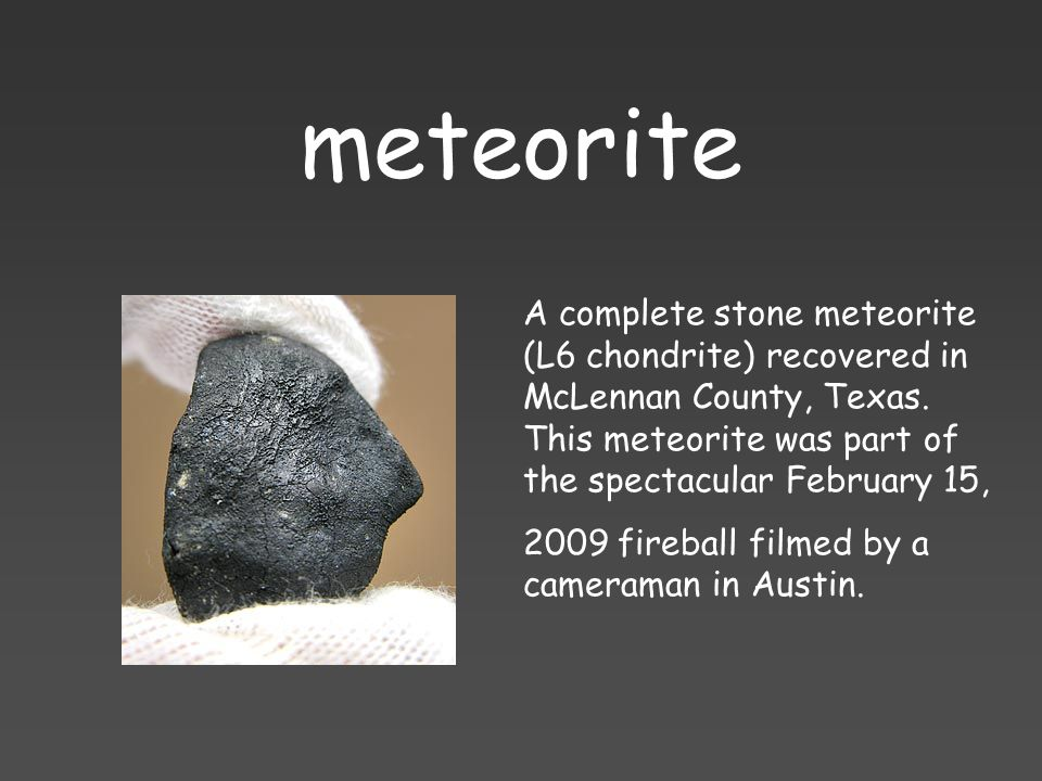meteorite A complete stone meteorite (L6 chondrite) recovered in McLennan County, Texas. This meteorite was part of the spectacular February 15, 2009