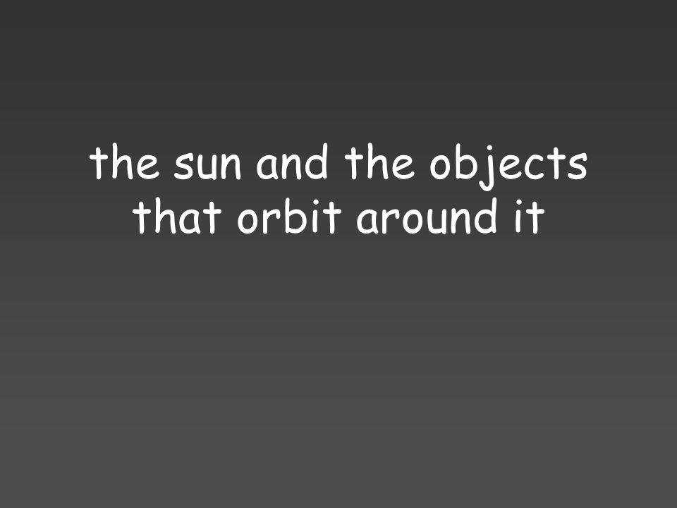the sun and the objects that orbit around it