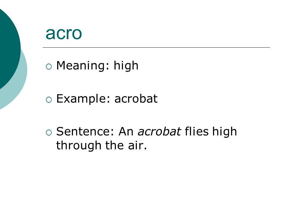 acro Meaning: high Example: acrobat Sentence: An acrobat flies high through the air.