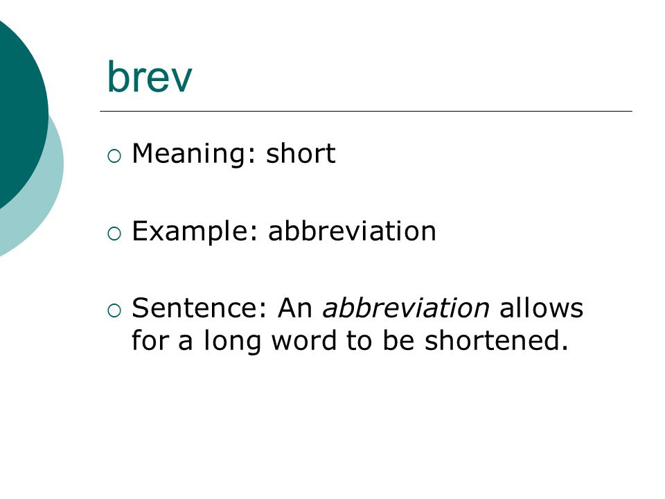 brev Meaning: short Example: abbreviation Sentence: An abbreviation allows for a long word to be shortened.