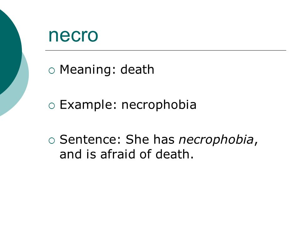 necro Meaning: death Example: necrophobia Sentence: She has necrophobia, and is afraid of death.