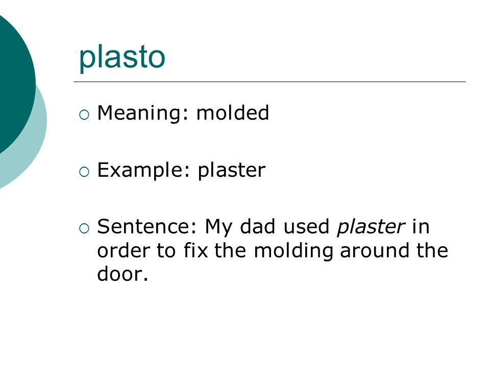plasto Meaning: molded Example: plaster Sentence: My dad used plaster in order to fix the molding around the door.