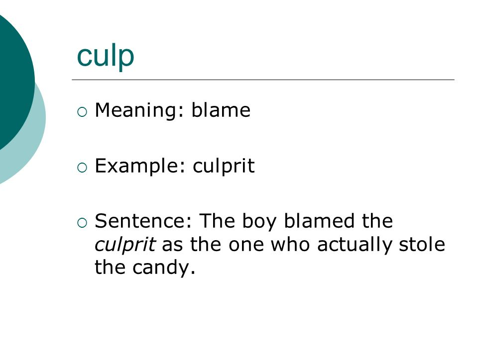 culp Meaning: blame Example: culprit Sentence: The boy blamed the culprit as the one who actually stole the candy.
