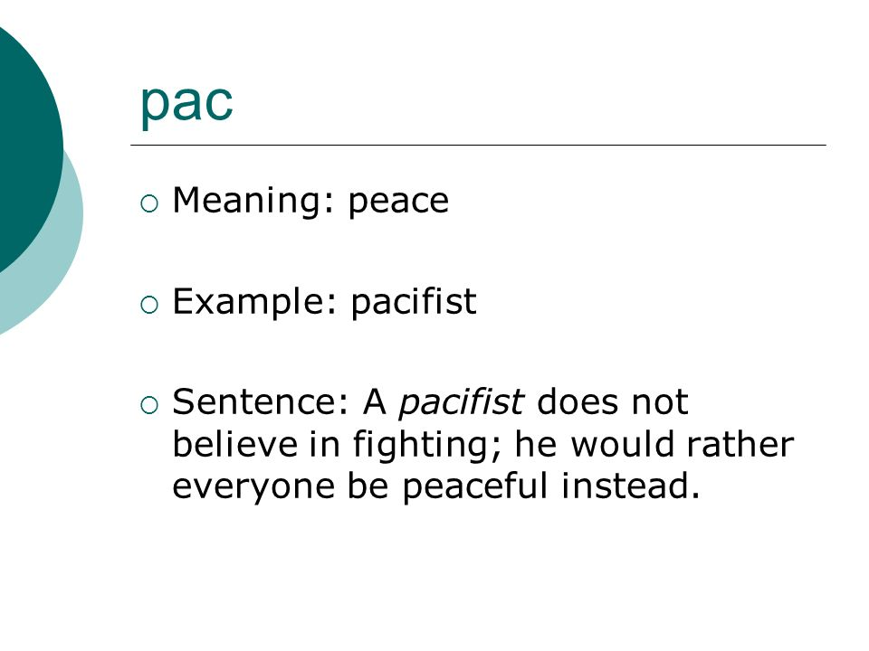 pac Meaning: peace Example: pacifist Sentence: A pacifist does not believe in fighting; he would rather everyone be peaceful instead.