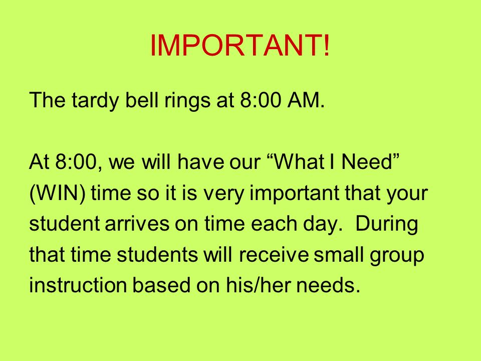 IMPORTANT! The tardy bell rings at 8:00 AM. At 8:00, we will have our What I Need (WIN) time so it is very important that your student arrives on time