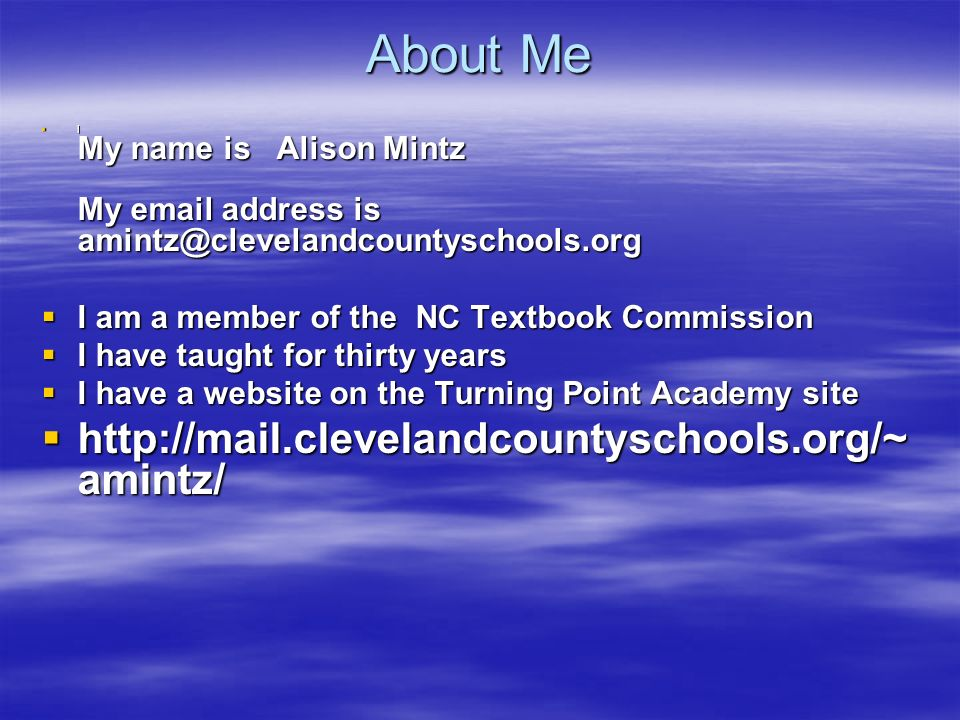 About Me l My name is Alison Mintz My email address is amintz@clevelandcountyschools.org l My name is Alison Mintz My email address is amintz@clevelandcountyschools.org I am a member of the NC Textbook Commission I am a member of the NC Textbook Commission I have taught for thirty years I have taught for thirty years I have a website on the Turning Point Academy site I have a website on the Turning Point Academy site http://mail.clevelandcountyschools.org/~ amintz/ http://mail.clevelandcountyschools.org/~ amintz/