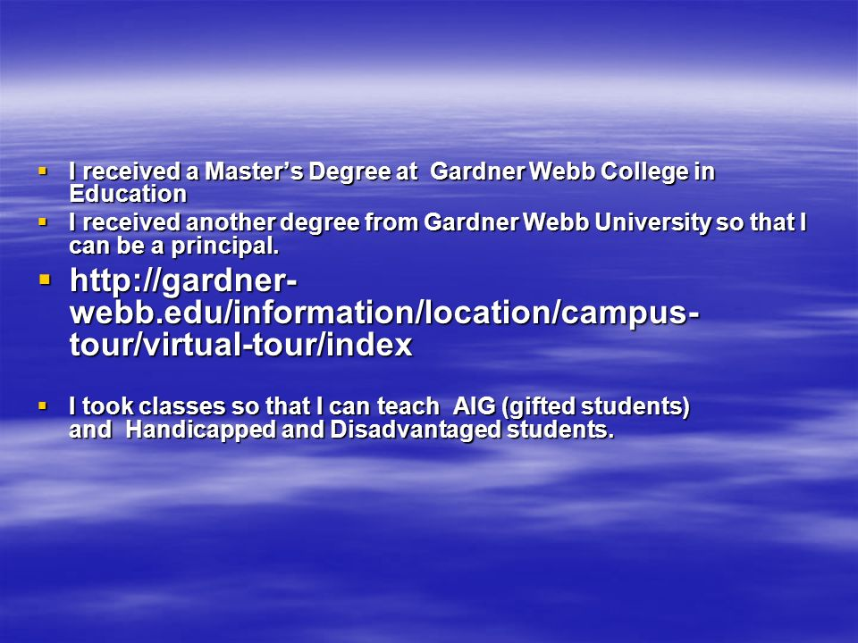 I received a Masters Degree at Gardner Webb College in Education I received a Masters Degree at Gardner Webb College in Education I received another degree from Gardner Webb University so that I can be a principal.