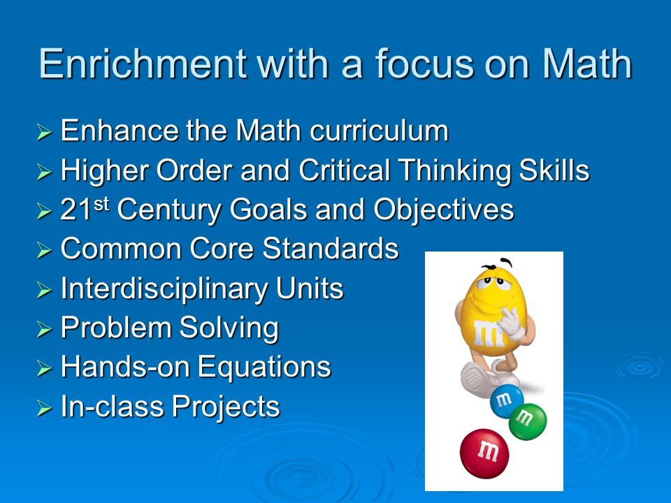 Enrichment with a focus on Math Enhance the Math curriculum Enhance the Math curriculum Higher Order and Critical Thinking Skills Higher Order and Critical Thinking Skills 21 st Century Goals and Objectives 21 st Century Goals and Objectives Common Core Standards Common Core Standards Interdisciplinary Units Interdisciplinary Units Problem Solving Problem Solving Hands-on Equations Hands-on Equations In-class Projects In-class Projects