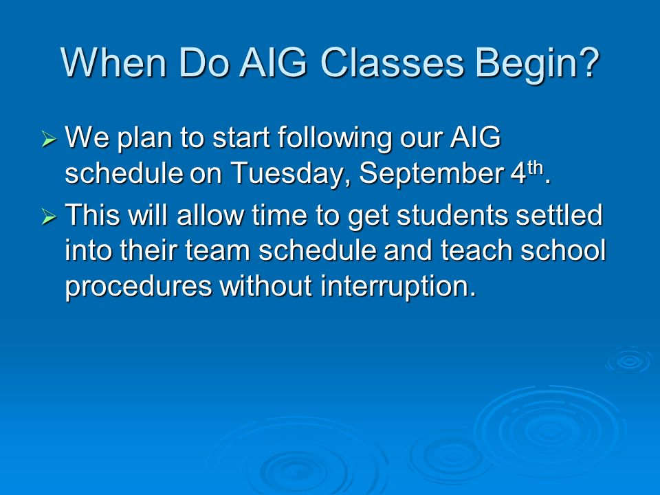 When Do AIG Classes Begin? We plan to start following our AIG schedule on Tuesday, September 4 th. We plan to start following our AIG schedule on Tues