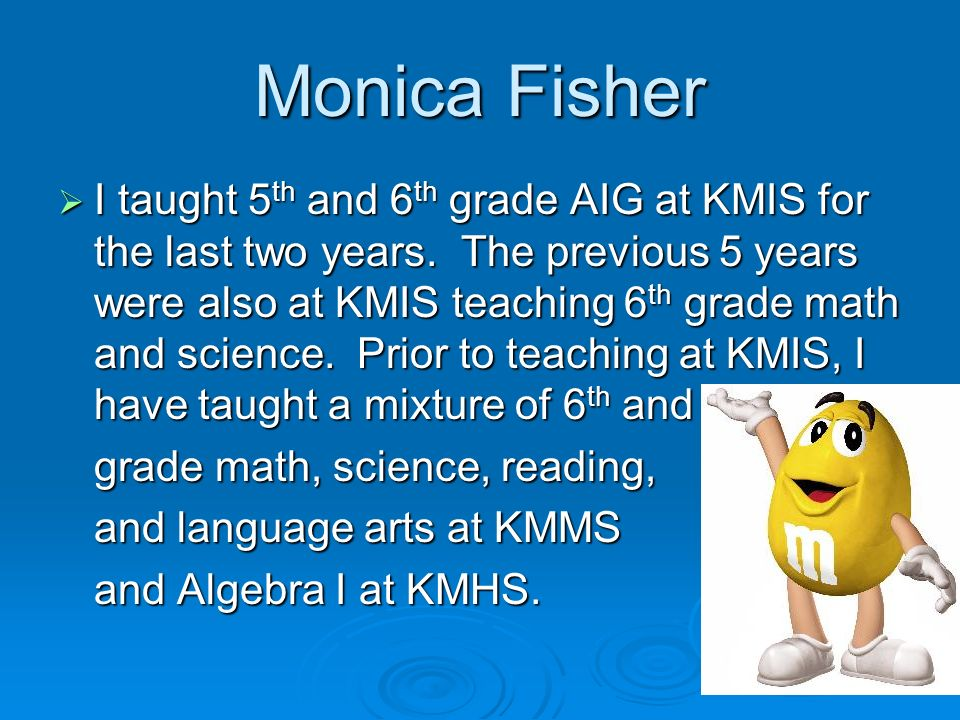 Monica Fisher I taught 5 th and 6 th grade AIG at KMIS for the last two years. The previous 5 years were also at KMIS teaching 6 th grade math and sci