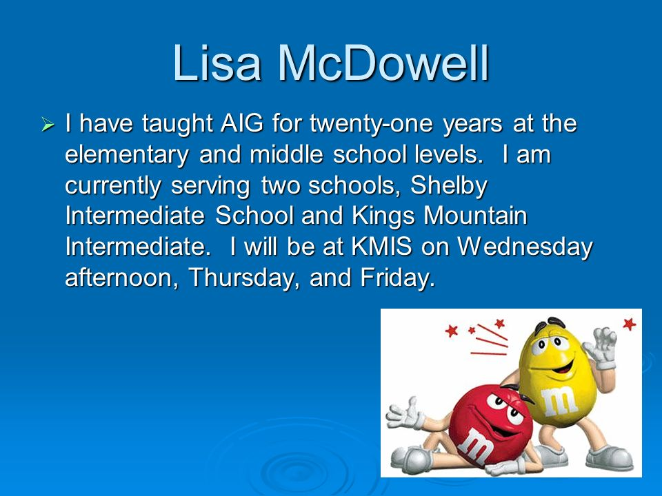 Lisa McDowell I have taught AIG for twenty-one years at the elementary and middle school levels.