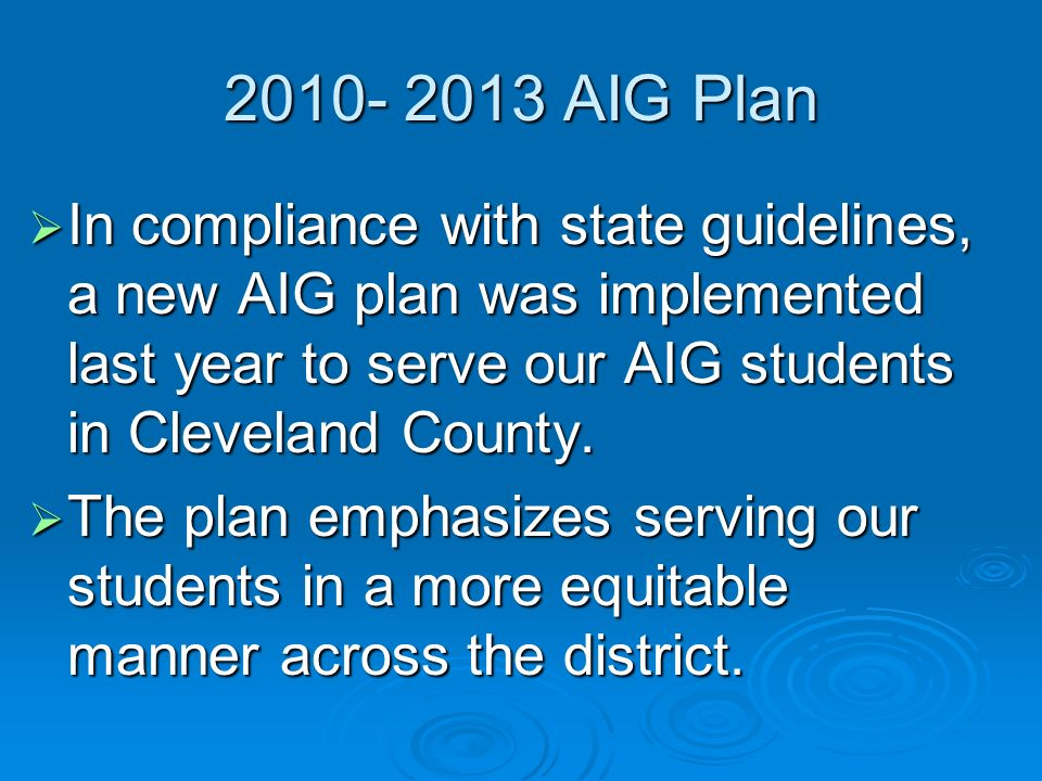 AIG Plan In compliance with state guidelines, a new AIG plan was implemented last year to serve our AIG students in Cleveland County.