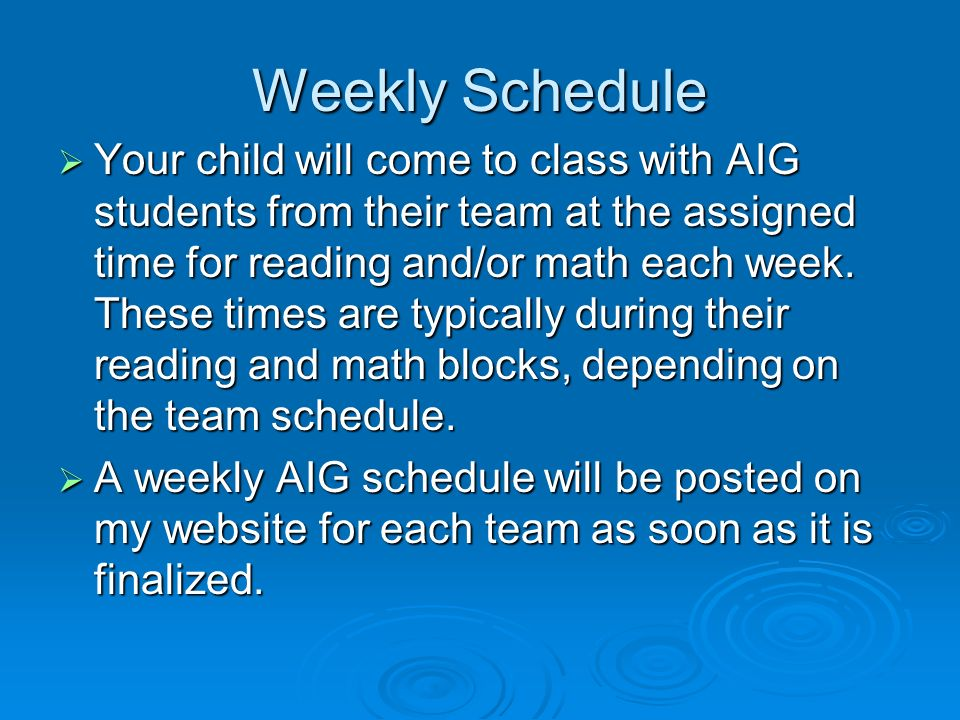 Weekly Schedule Your child will come to class with AIG students from their team at the assigned time for reading and/or math each week. These times ar