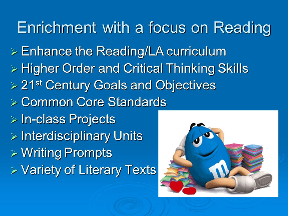 Enrichment with a focus on Reading Enhance the Reading/LA curriculum Enhance the Reading/LA curriculum Higher Order and Critical Thinking Skills Higher Order and Critical Thinking Skills 21 st Century Goals and Objectives 21 st Century Goals and Objectives Common Core Standards Common Core Standards In-class Projects In-class Projects Interdisciplinary Units Interdisciplinary Units Writing Prompts Writing Prompts Variety of Literary Texts Variety of Literary Texts