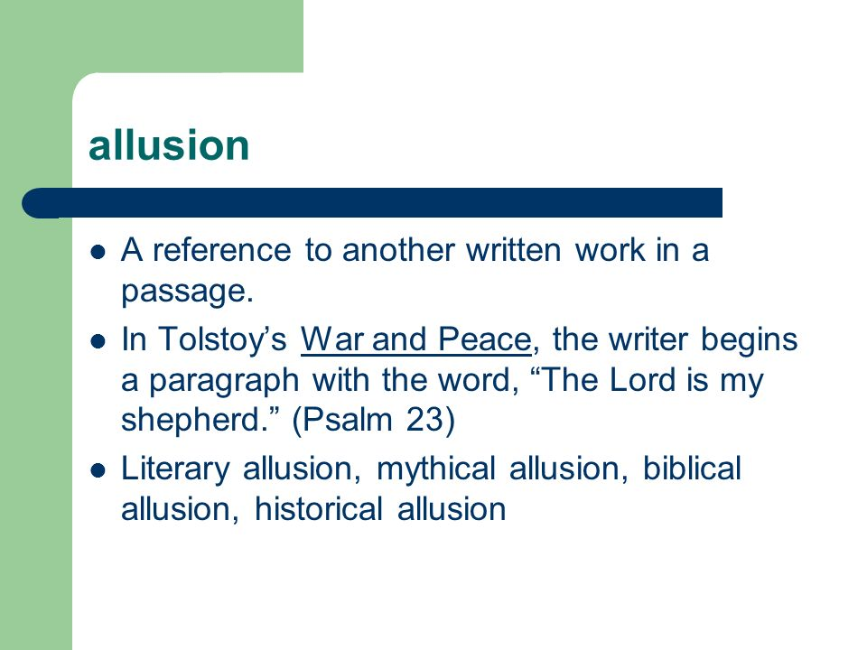allusion A reference to another written work in a passage. In Tolstoys War and Peace, the writer begins a paragraph with the word, The Lord is my shep