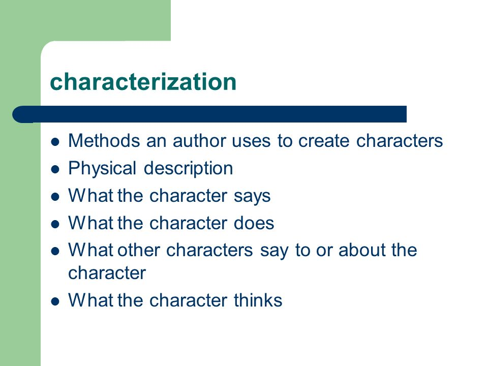 characterization Methods an author uses to create characters Physical description What the character says What the character does What other character