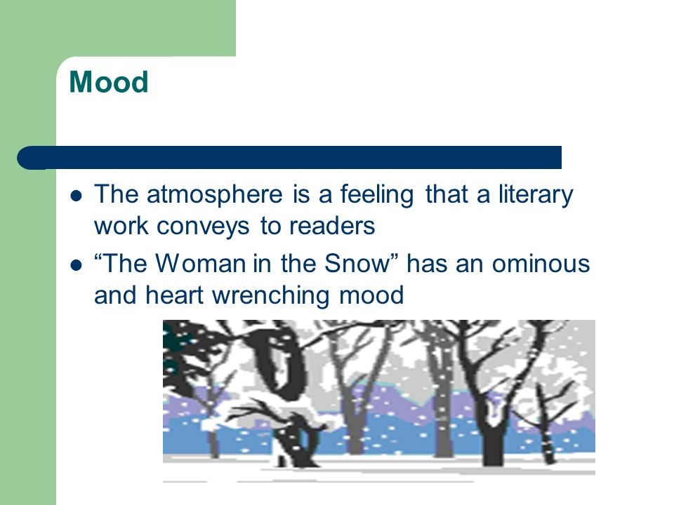 Mood The atmosphere is a feeling that a literary work conveys to readers The Woman in the Snow has an ominous and heart wrenching mood