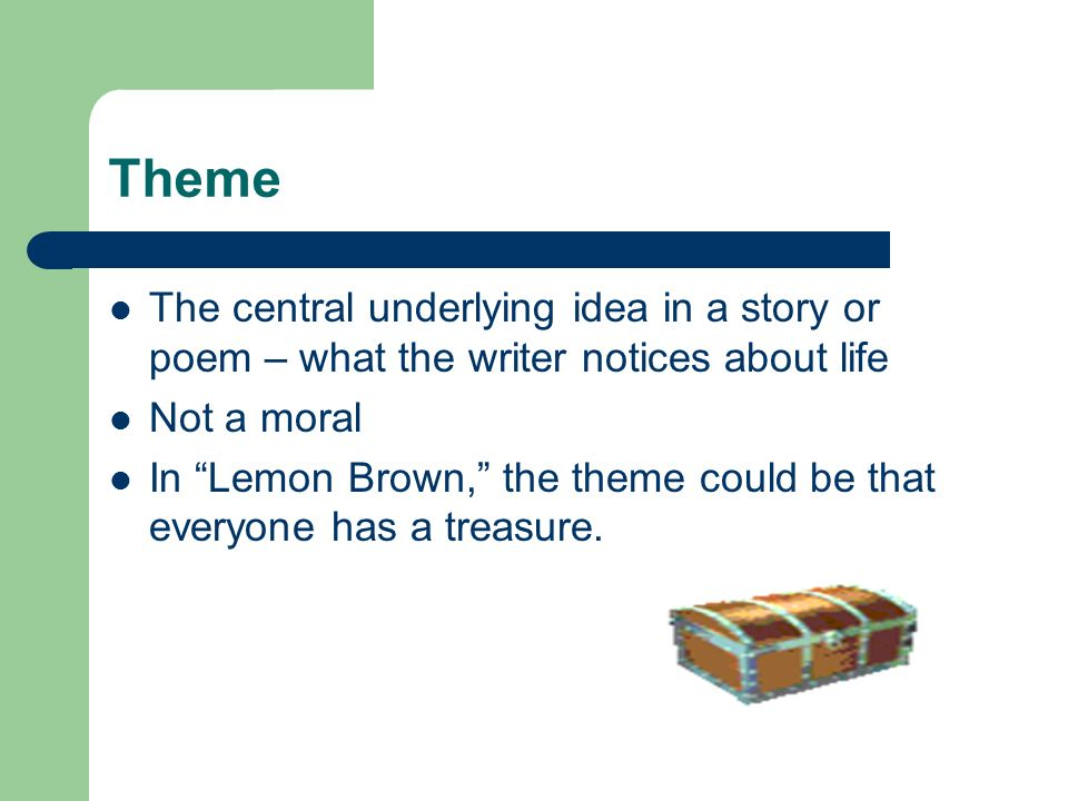 Theme The central underlying idea in a story or poem – what the writer notices about life Not a moral In Lemon Brown, the theme could be that everyone