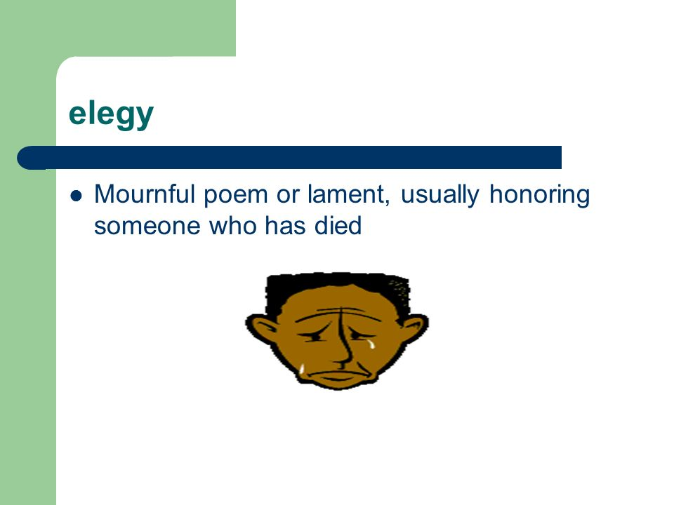 elegy Mournful poem or lament, usually honoring someone who has died