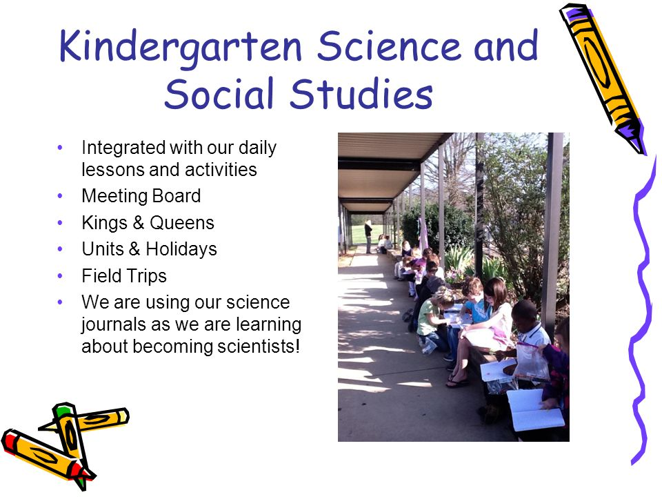 Kindergarten Science and Social Studies Integrated with our daily lessons and activities Meeting Board Kings & Queens Units & Holidays Field Trips We are using our science journals as we are learning about becoming scientists!