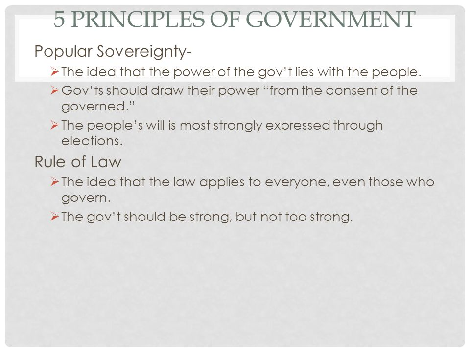 5 PRINCIPLES OF GOVERNMENT Popular Sovereignty- The idea that the power of the govt lies with the people. Govts should draw their power from the conse