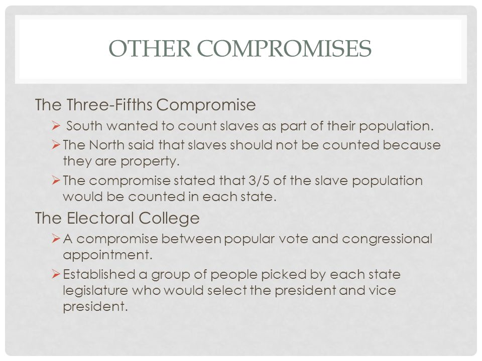 OTHER COMPROMISES The Three-Fifths Compromise South wanted to count slaves as part of their population. The North said that slaves should not be count