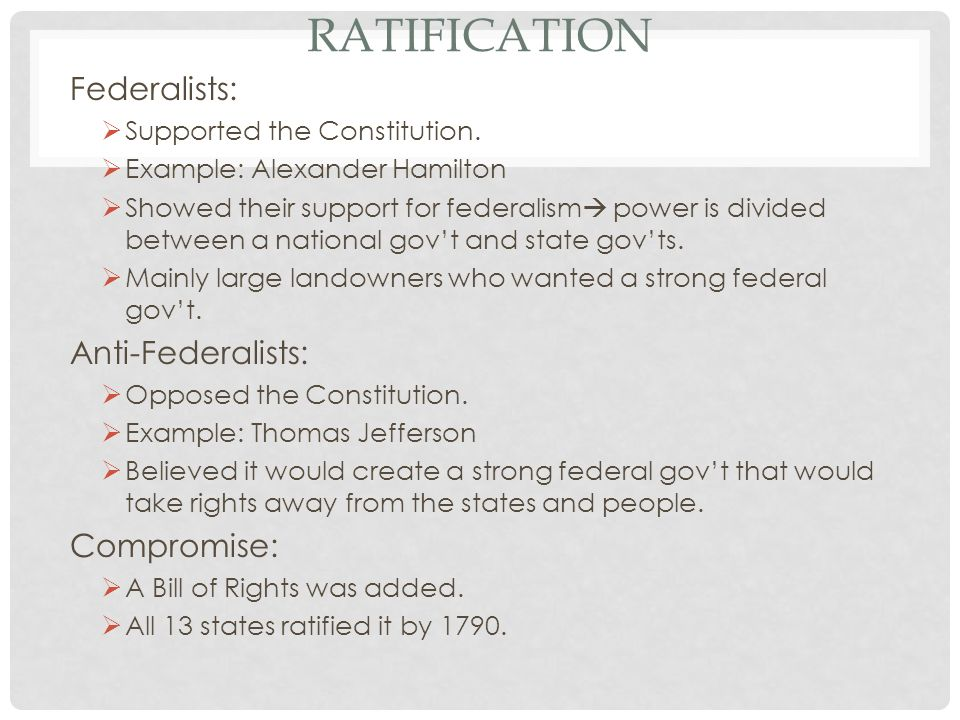 RATIFICATION Federalists: Supported the Constitution.