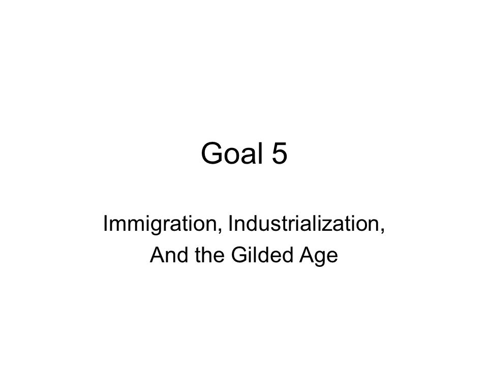 Goal 5 Immigration, Industrialization, And the Gilded Age