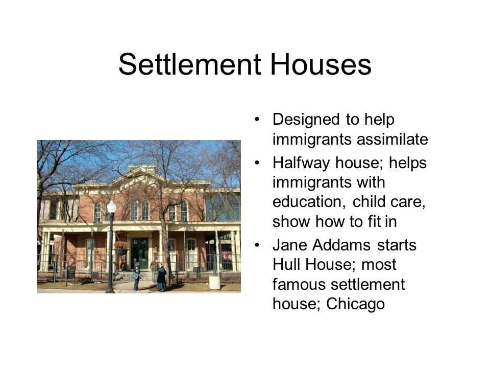Settlement Houses Designed to help immigrants assimilate Halfway house; helps immigrants with education, child care, show how to fit in Jane Addams st