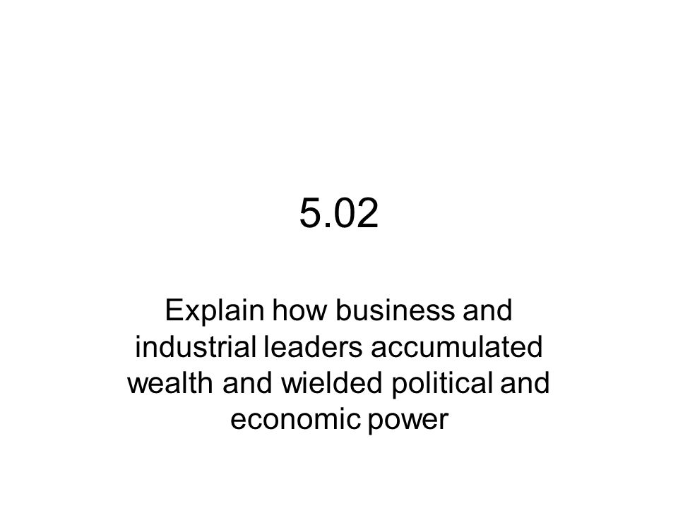 5.02 Explain how business and industrial leaders accumulated wealth and wielded political and economic power