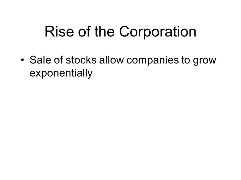 Rise of the Corporation Sale of stocks allow companies to grow exponentially