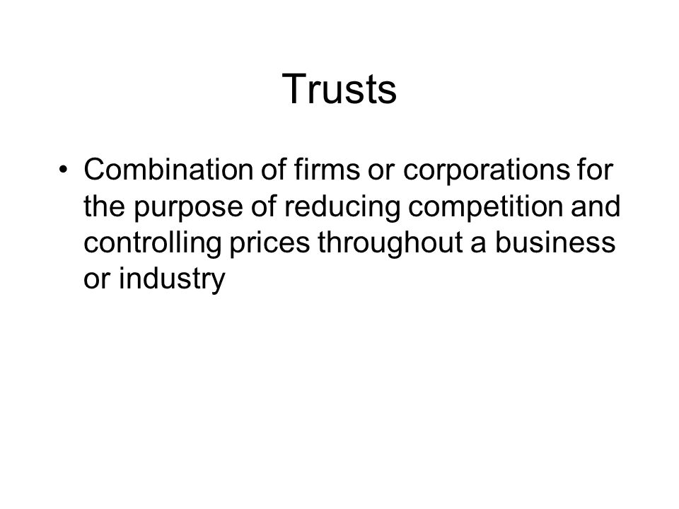 Trusts Combination of firms or corporations for the purpose of reducing competition and controlling prices throughout a business or industry