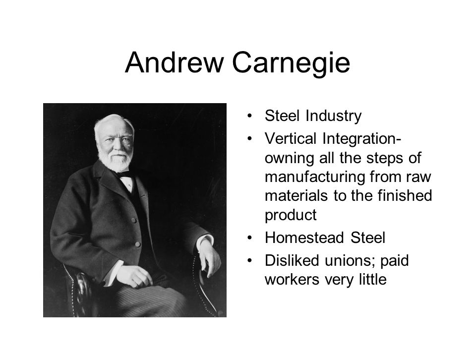 Andrew Carnegie Steel Industry Vertical Integration- owning all the steps of manufacturing from raw materials to the finished product Homestead Steel