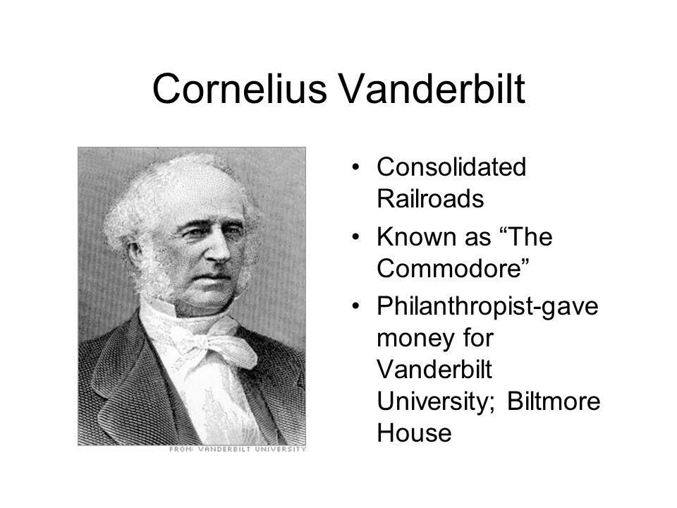 Cornelius Vanderbilt Consolidated Railroads Known as The Commodore Philanthropist-gave money for Vanderbilt University; Biltmore House