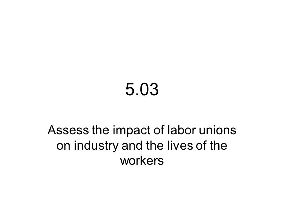 5.03 Assess the impact of labor unions on industry and the lives of the workers