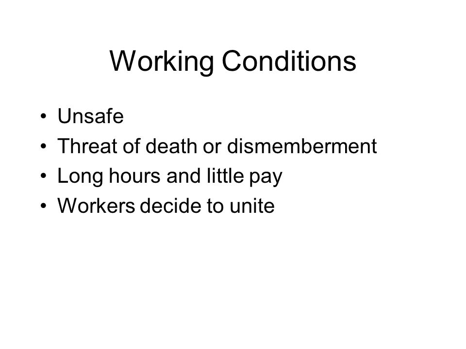 Working Conditions Unsafe Threat of death or dismemberment Long hours and little pay Workers decide to unite