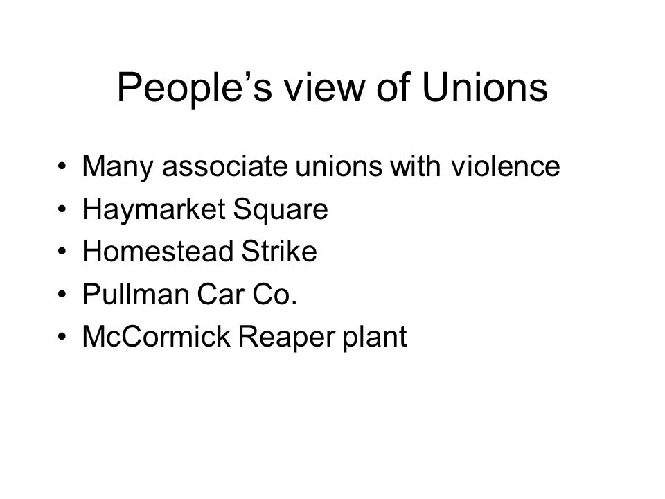 Peoples view of Unions Many associate unions with violence Haymarket Square Homestead Strike Pullman Car Co. McCormick Reaper plant