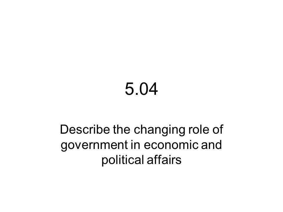 5.04 Describe the changing role of government in economic and political affairs