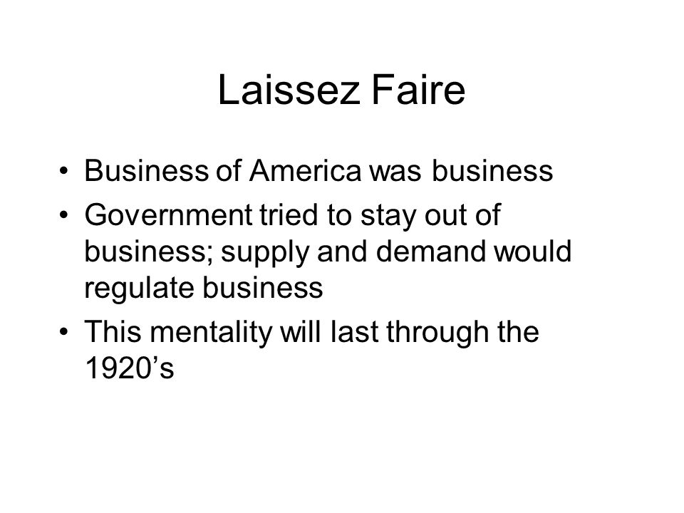 Laissez Faire Business of America was business Government tried to stay out of business; supply and demand would regulate business This mentality will