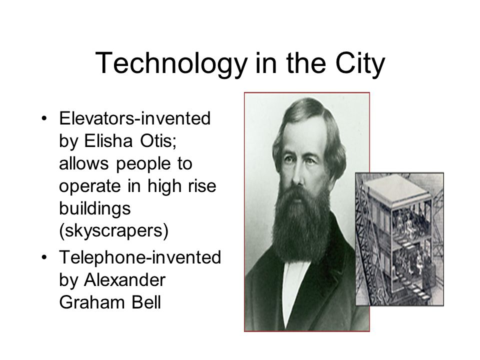 Technology in the City Elevators-invented by Elisha Otis; allows people to operate in high rise buildings (skyscrapers) Telephone-invented by Alexande