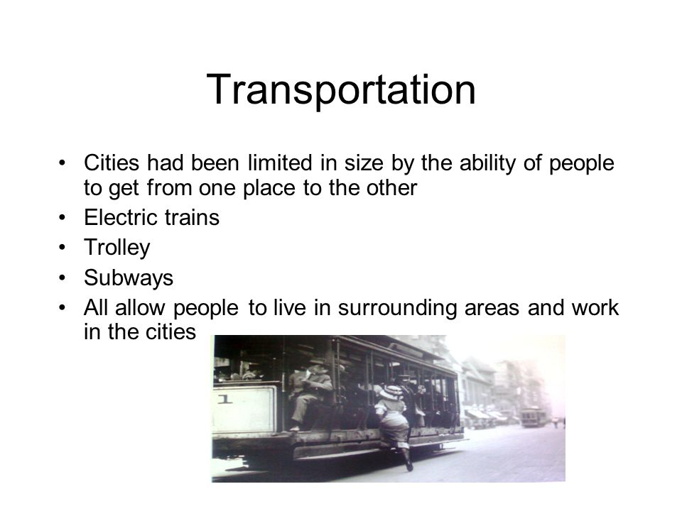 Transportation Cities had been limited in size by the ability of people to get from one place to the other Electric trains Trolley Subways All allow p