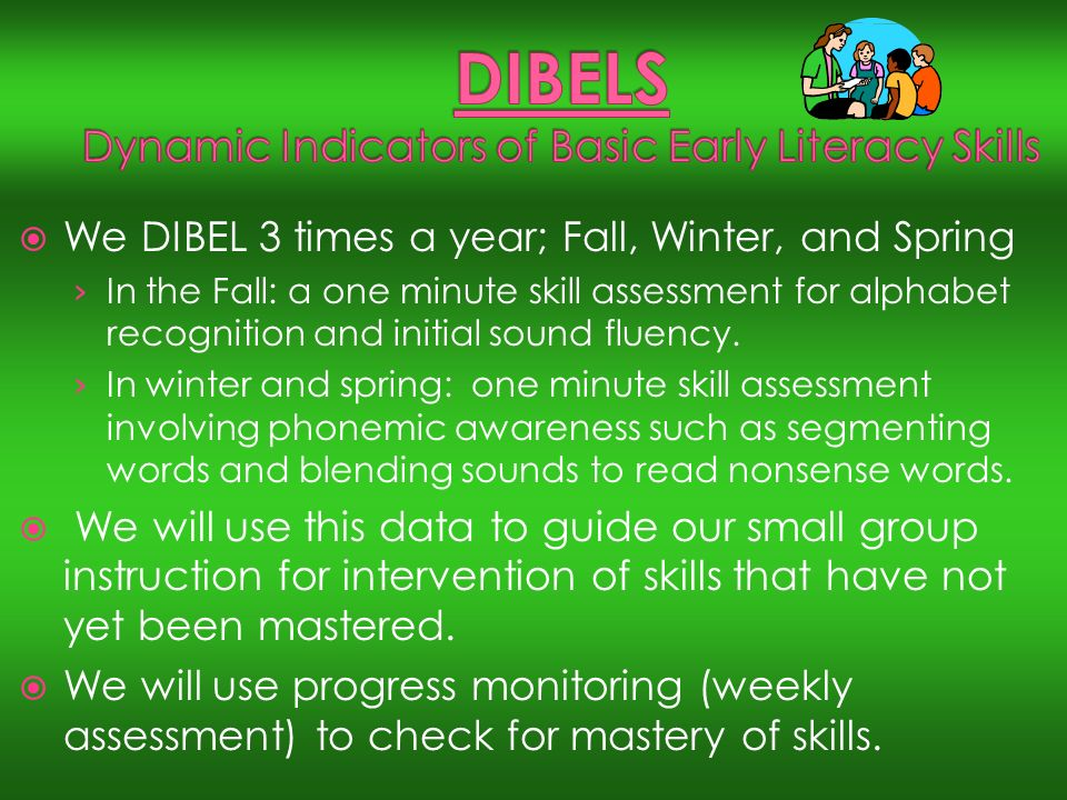 We DIBEL 3 times a year; Fall, Winter, and Spring In the Fall: a one minute skill assessment for alphabet recognition and initial sound fluency.