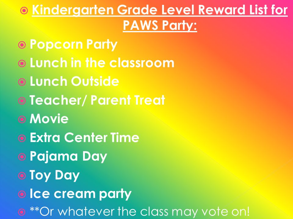 Kindergarten Grade Level Reward List for PAWS Party: Popcorn Party Lunch in the classroom Lunch Outside Teacher/ Parent Treat Movie Extra Center Time Pajama Day Toy Day Ice cream party **Or whatever the class may vote on!