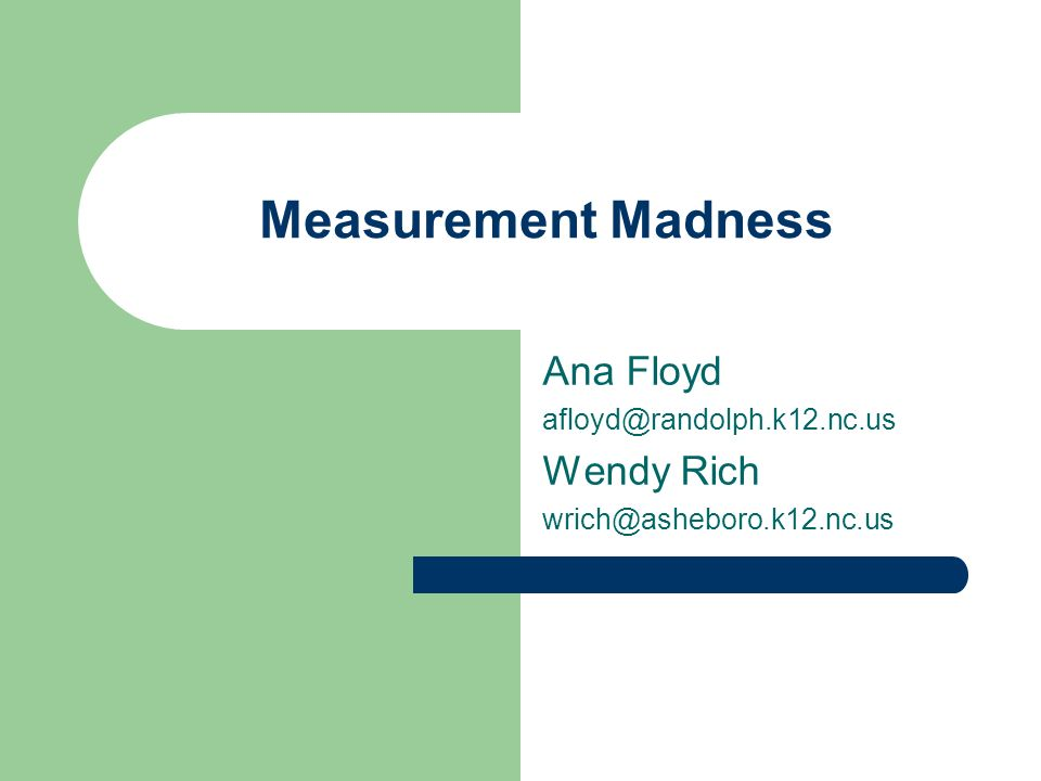 Measurement Madness Ana Floyd afloyd@randolph.k12.nc.us Wendy Rich wrich@asheboro.k12.nc.us