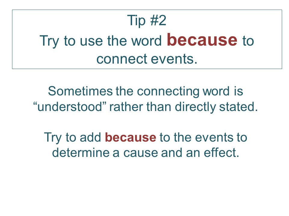 Tip #2 Try to use the word because to connect events.