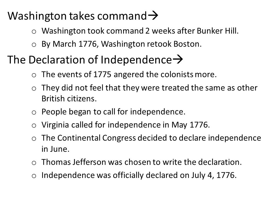 Washington takes command o Washington took command 2 weeks after Bunker Hill. o By March 1776, Washington retook Boston. The Declaration of Independen