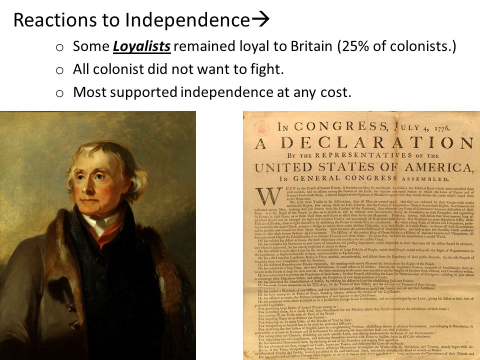 Reactions to Independence o Some Loyalists remained loyal to Britain (25% of colonists.) o All colonist did not want to fight. o Most supported indepe